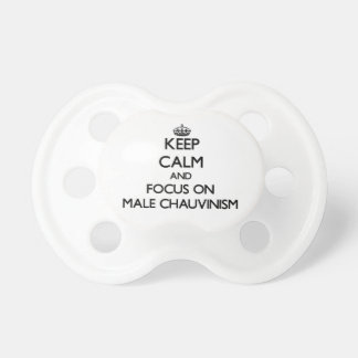 Keep Calm and focus on Male Chauvinism Baby Pacifiers