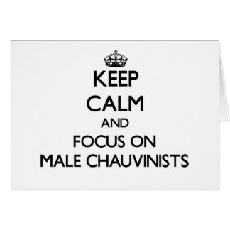 Keep Calm and focus on Male Chauvinists Cards