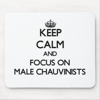 Keep Calm and focus on Male Chauvinists Mouse Pads
