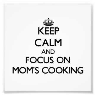 Keep Calm and focus on Mom S Cooking Photo Art
