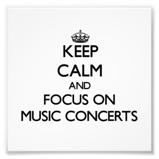Keep Calm and focus on Music Concerts Art Photo