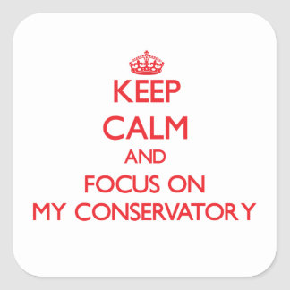 Keep Calm and focus on My Conservatory Square Sticker