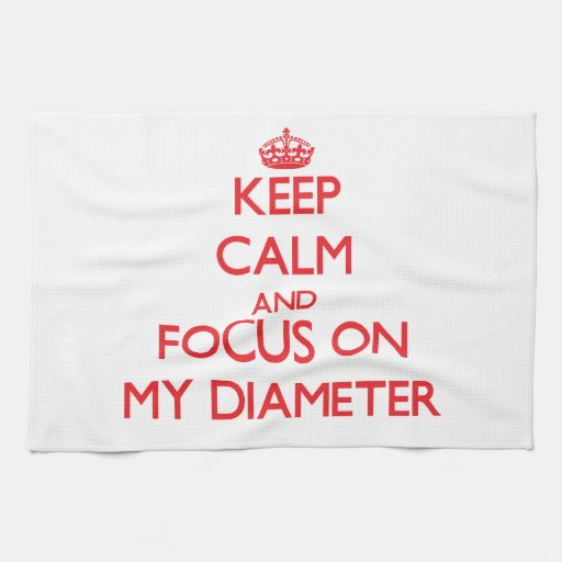 Keep Calm and focus on My Diameter Kitchen Towel