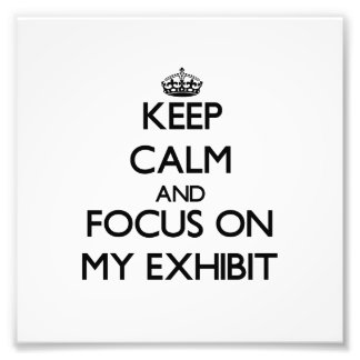 Keep Calm and focus on MY EXHIBIT Art Photo