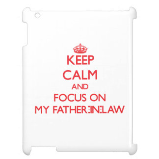 Keep Calm and focus on My Father-In-Law iPad Cover