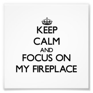 Keep Calm and focus on My Fireplace Art Photo