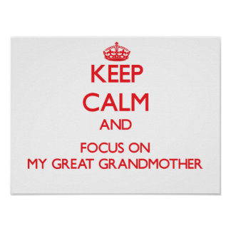 Keep Calm and focus on My Great Grandmother Print