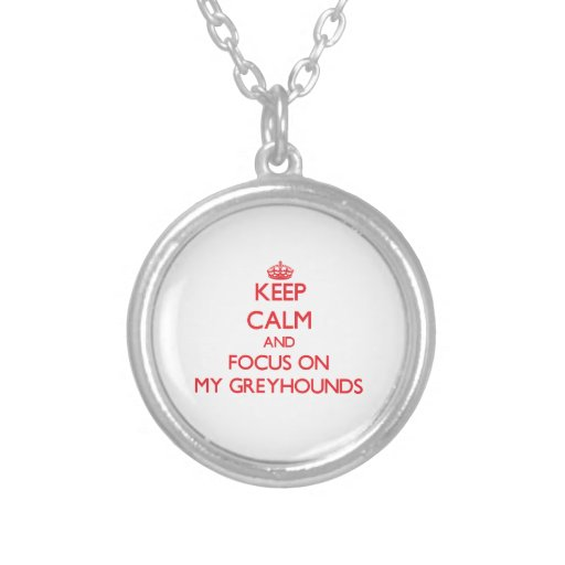 Keep Calm and focus on My Greyhounds Necklace