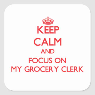 Keep Calm and focus on My Grocery Clerk Square Sticker