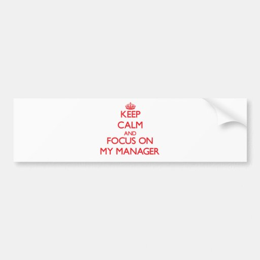Keep Calm and focus on My Manager Bumper Stickers