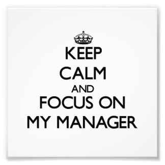 Keep Calm and focus on My Manager Photo Print