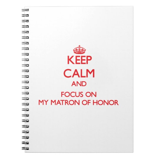 Keep Calm and focus on My Matron Of Honour Notebook