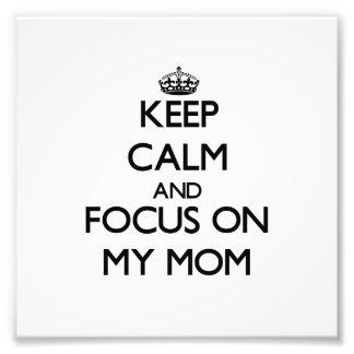 Keep Calm and focus on My Mom Art Photo