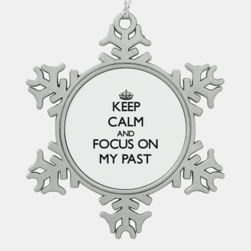 Keep Calm and focus on My Past Ornament