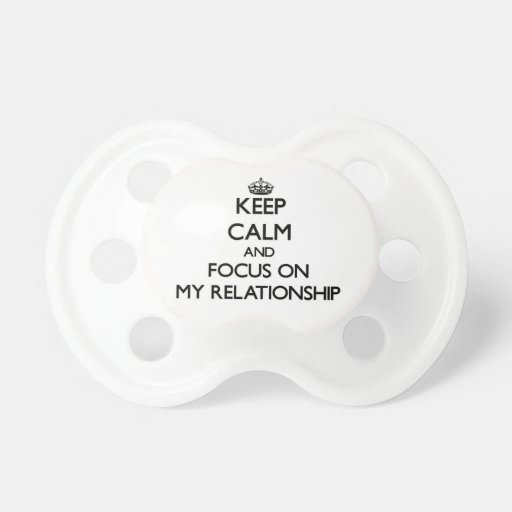 Keep Calm and focus on My Relationship Pacifier
