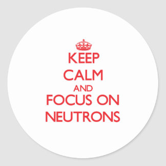 Keep Calm and focus on Neutrons Round Stickers