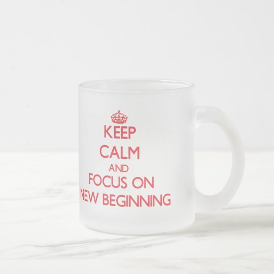 Keep Calm and focus on New Beginning Frosted