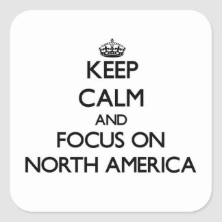 Keep Calm and focus on North America Square Sticker