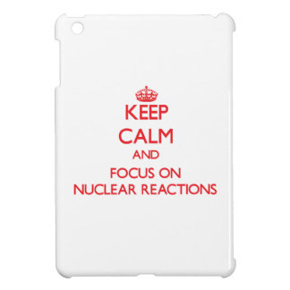 Keep Calm and focus on Nuclear Reactions Cover For The iPad Mini