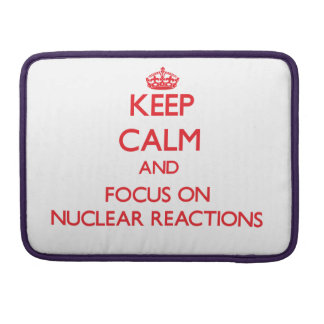 Keep Calm and focus on Nuclear Reactions Sleeves For MacBook Pro
