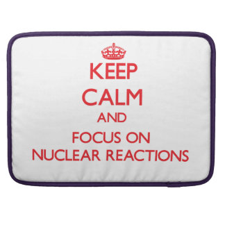 Keep Calm and focus on Nuclear Reactions MacBook Pro Sleeve