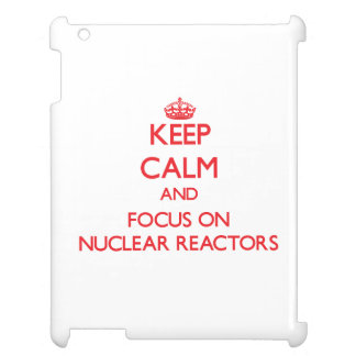 Keep Calm and focus on Nuclear Reactors Cover For The iPad 2 3 4