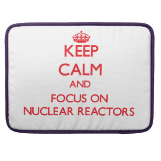 Keep Calm and focus on Nuclear Reactors Sleeves For MacBooks