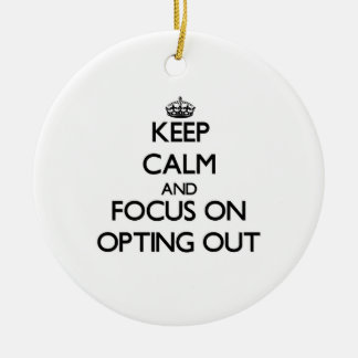 Keep Calm and focus on Opting Out Ornament