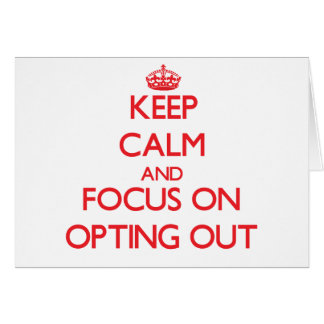 Keep Calm and focus on Opting Out Greeting Card