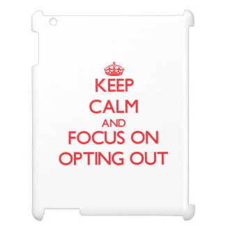 kEEP cALM AND FOCUS ON oPTING oUT Cover For The iPad 2 3 4