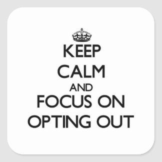 Keep Calm and focus on Opting Out Square Sticker