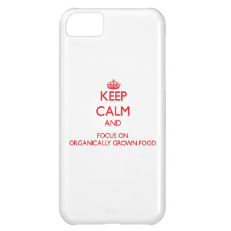 kEEP cALM AND FOCUS ON oRGANICALLY gROWN fOOD Cover For iPhone 5C