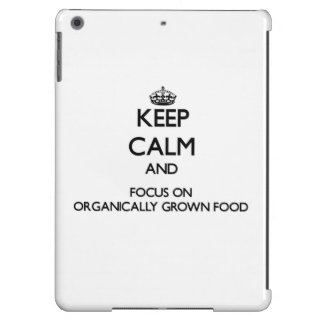 Keep Calm and focus on Organically Grown Food iPad Air Cover