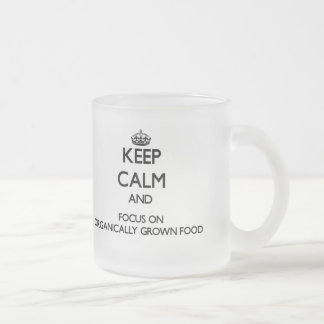 Keep Calm and focus on Organically Grown Food Mugs