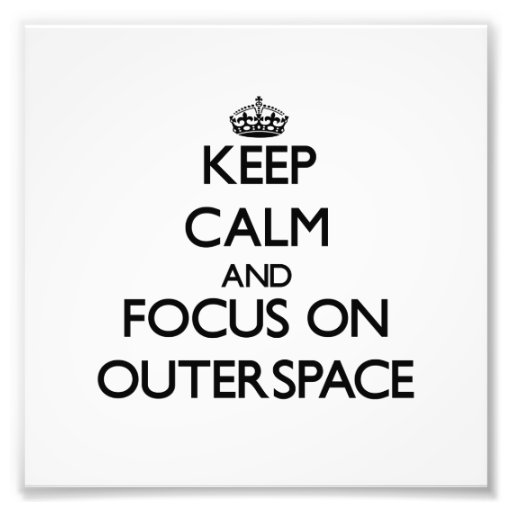 Keep Calm and focus on Outerspace Art Photo