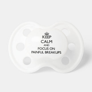 Keep Calm and focus on Painful Breakups Pacifiers