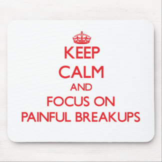 Keep Calm and focus on Painful Breakups Mouse Pads
