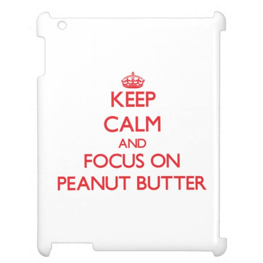 Keep Calm and focus on Peanut Butter iPad Cases