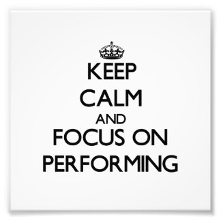 Keep Calm and focus on Performing Photo Art