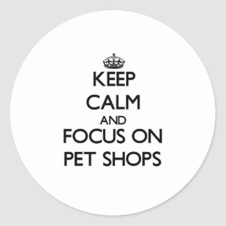 Keep Calm and focus on Pet Shops Round Stickers