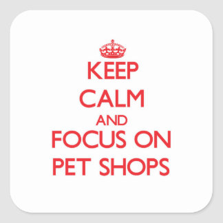 Keep Calm and focus on Pet Shops Square Sticker