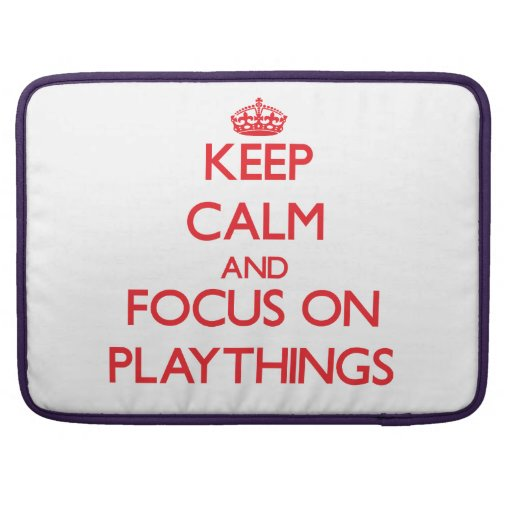 Keep Calm and focus on Playthings Sleeves For MacBook Pro