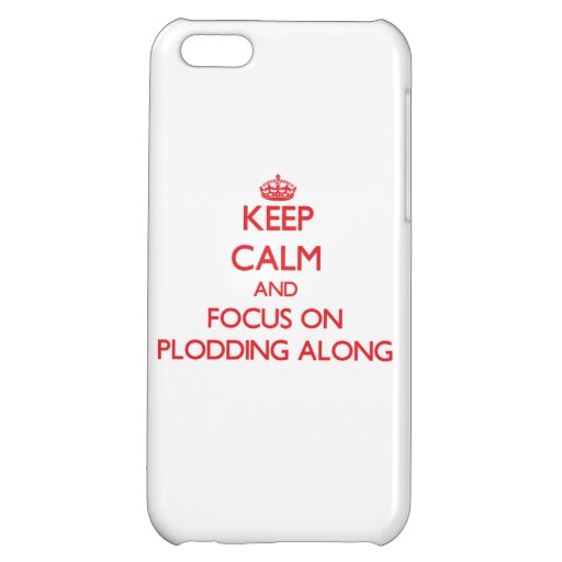 Keep Calm and focus on Plodding Along Case For iPhone 5C