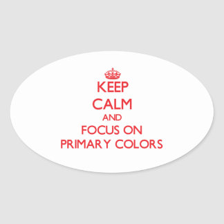 Keep Calm and focus on Primary Colors Oval Stickers