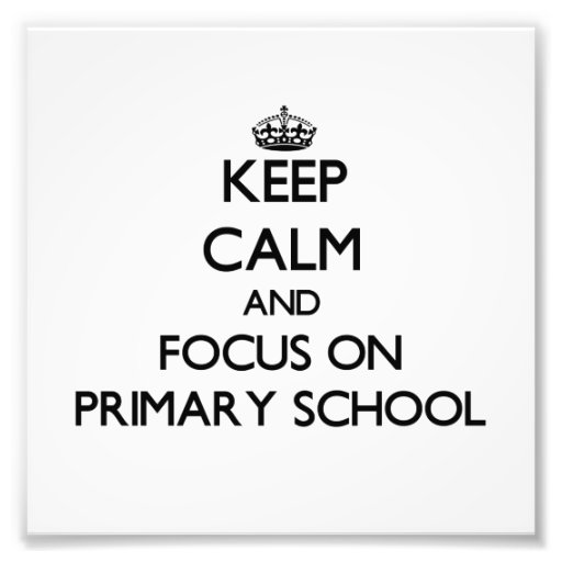 Keep Calm and focus on Primary School Photo