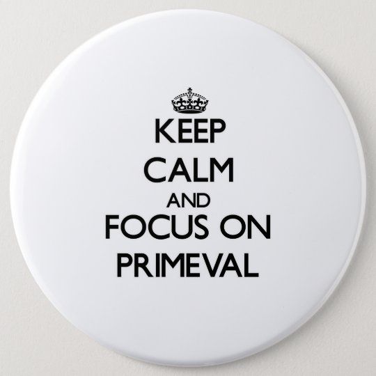 Keep Calm and focus on Primeval 6 Cm Round Badge