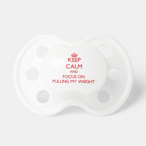 Keep Calm and focus on Pulling My Weight Baby Pacifier
