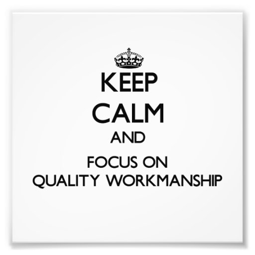 Keep Calm and focus on Quality Workmanship Art Photo