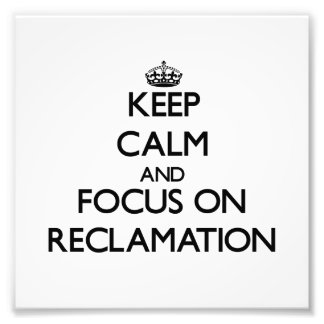 Keep Calm and focus on Reclamation Photograph