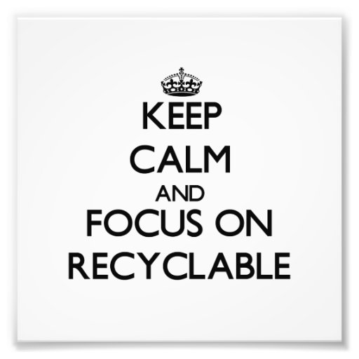 Keep Calm and focus on Recyclable Photo Art